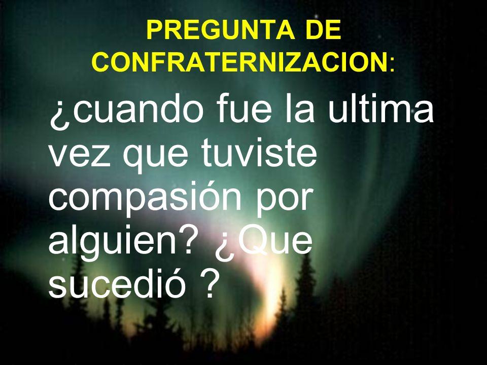PREGUNTA DE CONFRATERNIZACION: ¿cuando fue la ultima vez que tuviste compasión por alguien? ¿Que sucedió ?