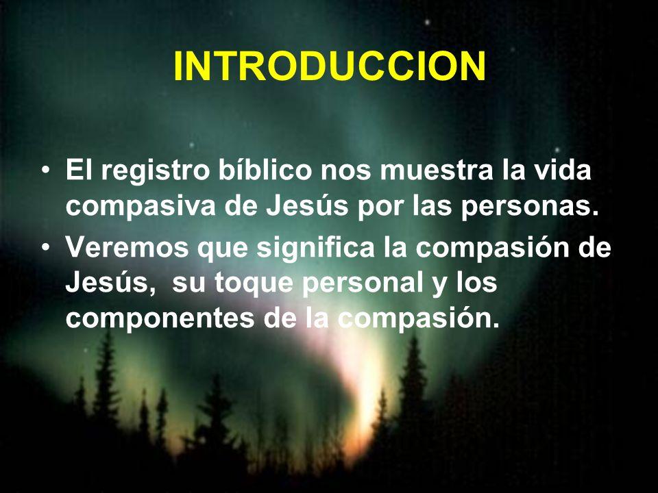 INTRODUCCION El registro bíblico nos muestra la vida compasiva de Jesús por las personas. Veremos que significa la compasión de Jesús, su toque person