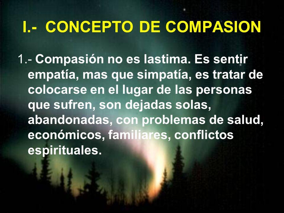 I.- CONCEPTO DE COMPASION 1.- Compasión no es lastima. Es sentir empatía, mas que simpatía, es tratar de colocarse en el lugar de las personas que suf