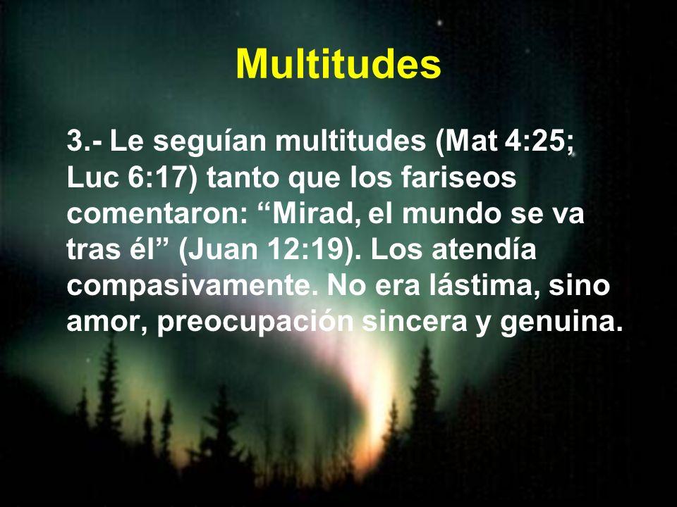 Multitudes 3.- Le seguían multitudes (Mat 4:25; Luc 6:17) tanto que los fariseos comentaron: Mirad, el mundo se va tras él (Juan 12:19). Los atendía c