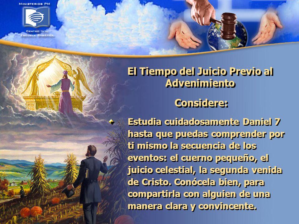 El Tiempo del Juicio Previo al Advenimiento Considere: Estudia cuidadosamente Daniel 7 hasta que puedas comprender por ti mismo la secuencia de los eventos: el cuerno pequeño, el juicio celestial, la segunda venida de Cristo.