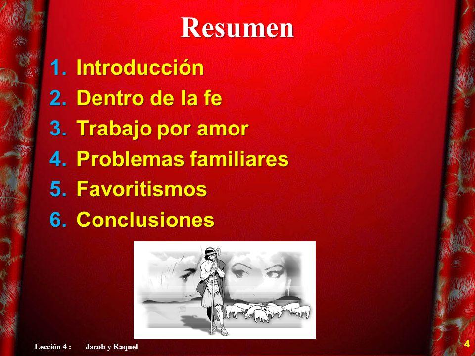 Resumen 1.Introducción 2.Dentro de la fe 3.Trabajo por amor 4.Problemas familiares 5.Favoritismos 6.Conclusiones 4 Lección 4 : Jacob y Raquel
