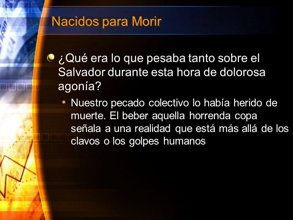 Nacidos para Morir ¿Qué era lo que pesaba tanto sobre el Salvador durante esta hora de dolorosa agonía? Nuestro pecado colectivo lo había herido de mu
