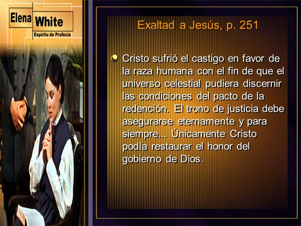 Exaltad a Jesús, p. 251 Cristo sufrió el castigo en favor de la raza humana con el fin de que el universo celestial pudiera discernir las condiciones