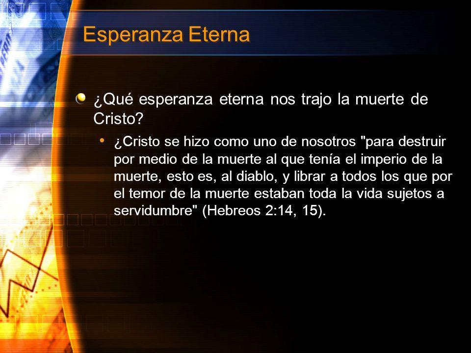 Esperanza Eterna ¿Qué esperanza eterna nos trajo la muerte de Cristo? ¿Cristo se hizo como uno de nosotros