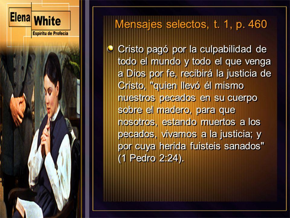 Mensajes selectos, t. 1, p. 460 Cristo pagó por la culpabilidad de todo el mundo y todo el que venga a Dios por fe, recibirá la justicia de Cristo,