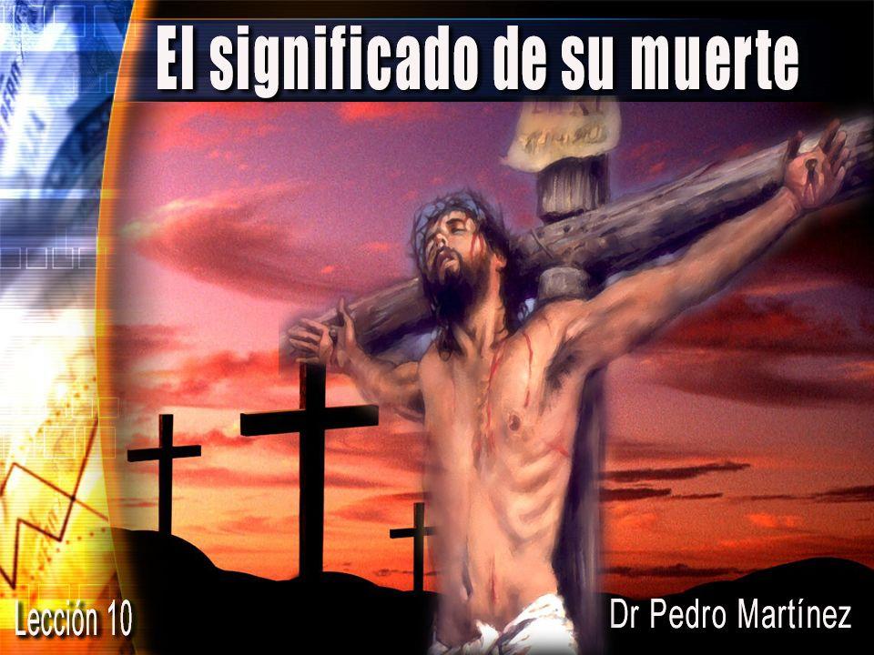 El Significado de su Muerte Dr. Pedro Martínez drmartinez@pmministries.com Lección 10