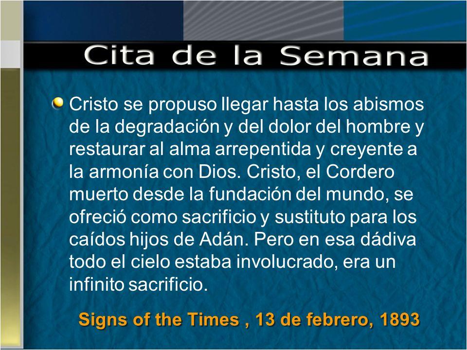 Signs of the Times, 13 de febrero, 1893 Cristo se propuso llegar hasta los abismos de la degradación y del dolor del hombre y restaurar al alma arrepe