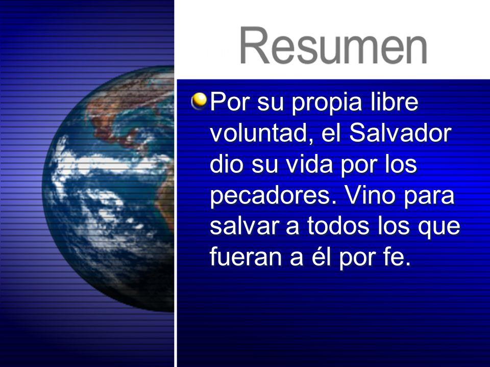 Por su propia libre voluntad, el Salvador dio su vida por los pecadores. Vino para salvar a todos los que fueran a él por fe.