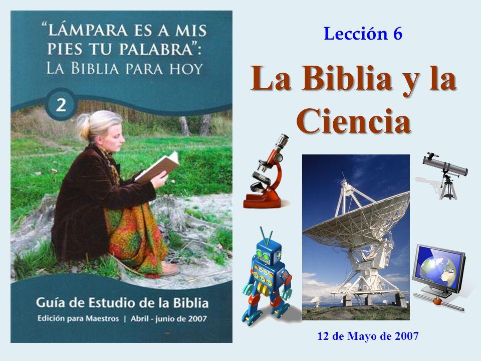 Lección 6 12 de Mayo de 2007 La Biblia y la Ciencia
