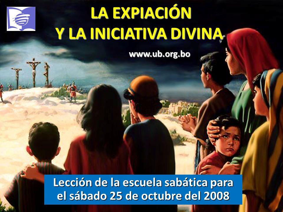 LA EXPIACIÓN Y LA INICIATIVA DIVINA LA EXPIACIÓN Y LA INICIATIVA DIVINA Lección de la escuela sabática para el sábado 25 de octubre del 2008 www.ub.or