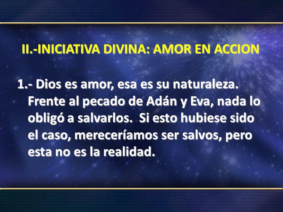 II.-INICIATIVA DIVINA: AMOR EN ACCION 1.- Dios es amor, esa es su naturaleza. Frente al pecado de Adán y Eva, nada lo obligó a salvarlos. Si esto hubi