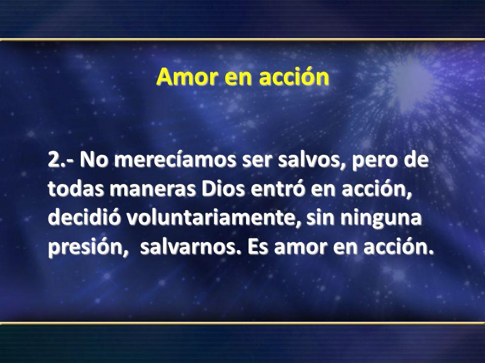 Amor en acción 2.- No merecíamos ser salvos, pero de todas maneras Dios entró en acción, decidió voluntariamente, sin ninguna presión, salvarnos. Es a