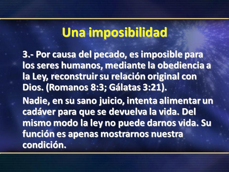 Una imposibilidad 3.- Por causa del pecado, es imposible para los seres humanos, mediante la obediencia a la Ley, reconstruir su relación original con