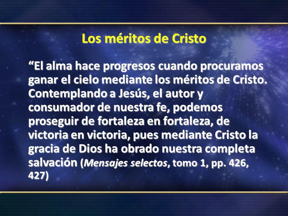 Los méritos de Cristo El alma hace progresos cuando procuramos ganar el cielo mediante los méritos de Cristo. Contemplando a Jesús, el autor y consuma