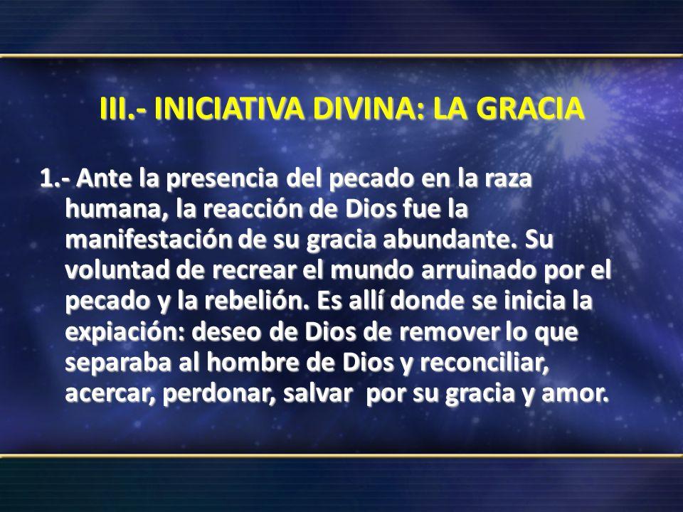 III.- INICIATIVA DIVINA: LA GRACIA 1.- Ante la presencia del pecado en la raza humana, la reacción de Dios fue la manifestación de su gracia abundante