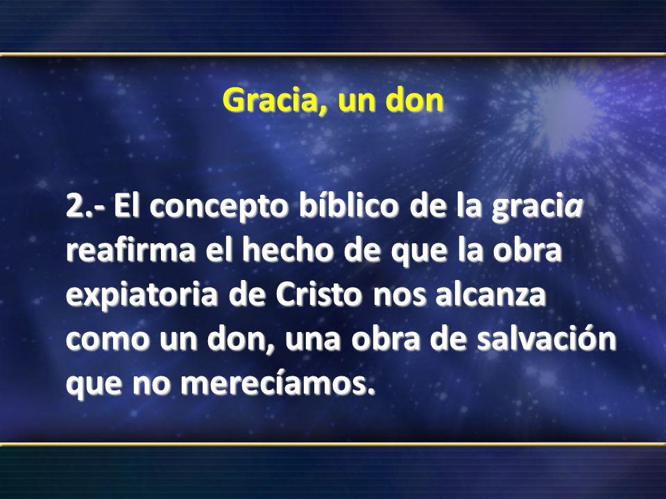 Gracia, un don 2.- El concepto bíblico de la gracia reafirma el hecho de que la obra expiatoria de Cristo nos alcanza como un don, una obra de salvaci