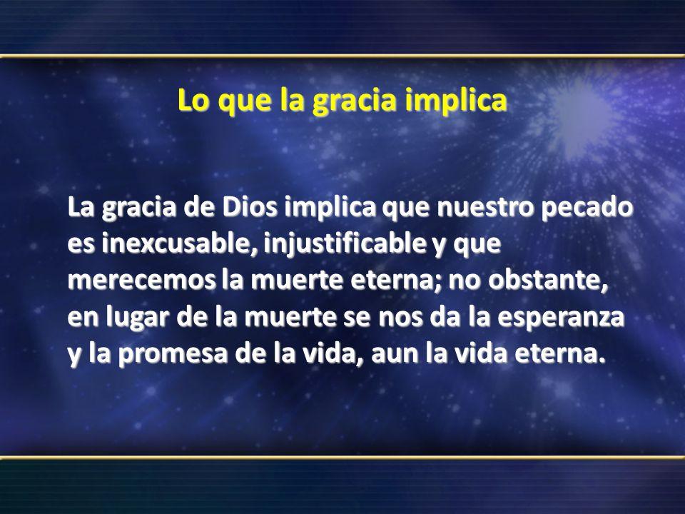 Lo que la gracia implica La gracia de Dios implica que nuestro pecado es inexcusable, injustificable y que merecemos la muerte eterna; no obstante, en
