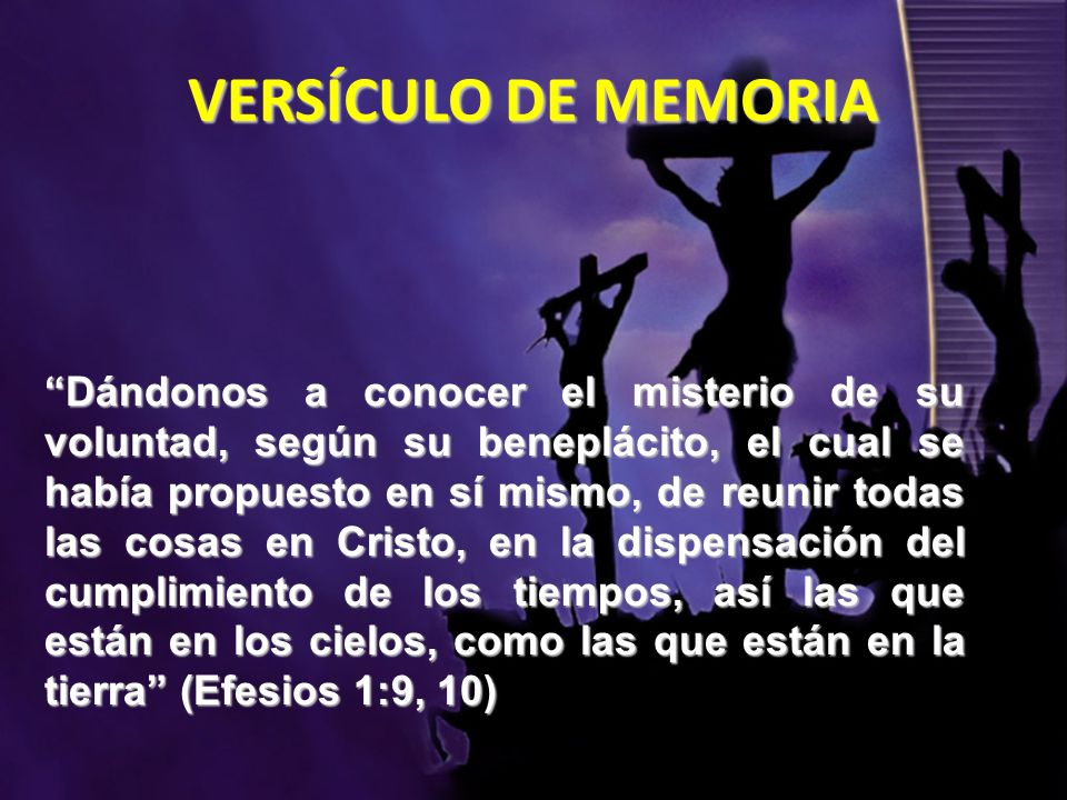 VERSÍCULO DE MEMORIA Dándonos a conocer el misterio de su voluntad, según su beneplácito, el cual se había propuesto en sí mismo, de reunir todas las