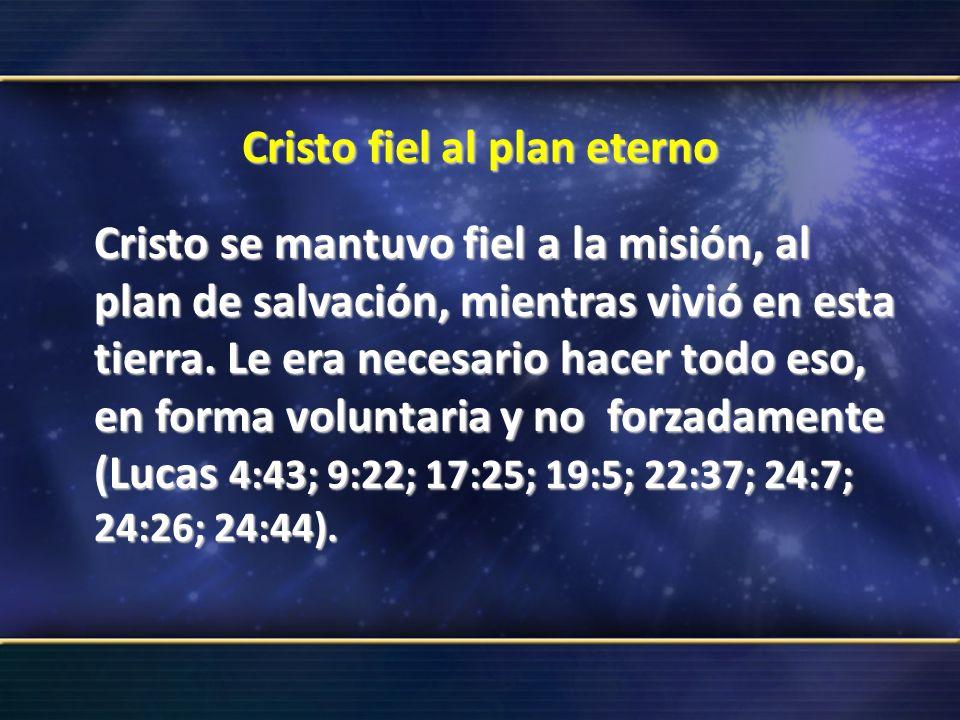 Cristo fiel al plan eterno Cristo se mantuvo fiel a la misión, al plan de salvación, mientras vivió en esta tierra. Le era necesario hacer todo eso, e