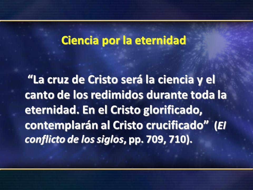 Ciencia por la eternidad La cruz de Cristo será la ciencia y el canto de los redimidos durante toda la eternidad. En el Cristo glorificado, contemplar