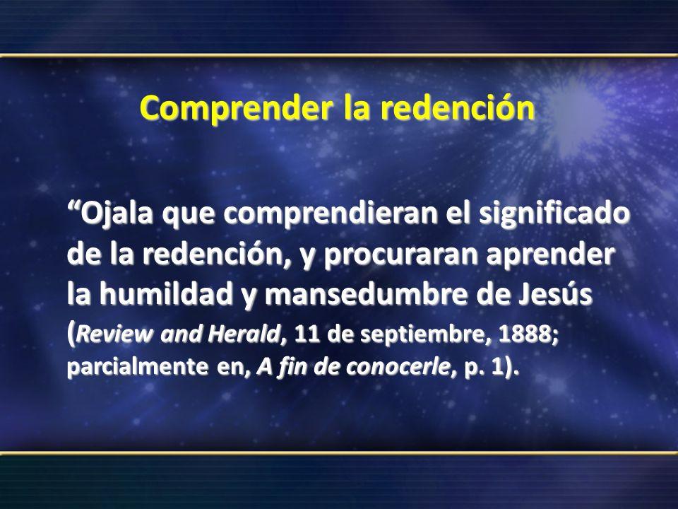 Comprender la redención Ojala que comprendieran el significado de la redención, y procuraran aprender la humildad y mansedumbre de Jesús ( Review and