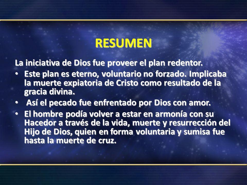 RESUMEN La iniciativa de Dios fue proveer el plan redentor. Este plan es eterno, voluntario no forzado. Implicaba la muerte expiatoria de Cristo como