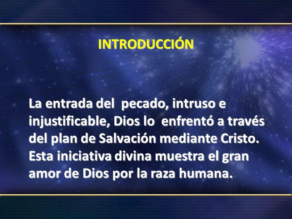 INTRODUCCIÓN La entrada del pecado, intruso e injustificable, Dios lo enfrentó a través del plan de Salvación mediante Cristo. Esta iniciativa divina