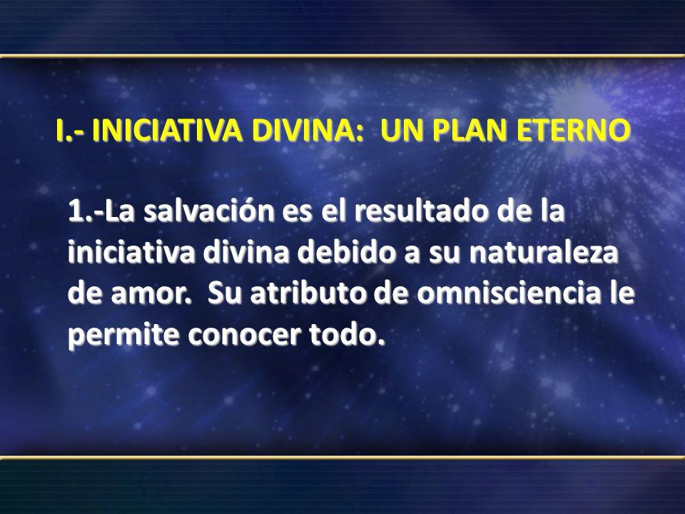 I.- INICIATIVA DIVINA: UN PLAN ETERNO 1.-La salvación es el resultado de la iniciativa divina debido a su naturaleza de amor. Su atributo de omniscien