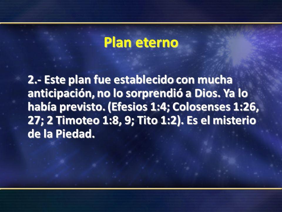 Plan eterno 2.- Este plan fue establecido con mucha anticipación, no lo sorprendió a Dios. Ya lo había previsto. (Efesios 1:4; Colosenses 1:26, 27; 2