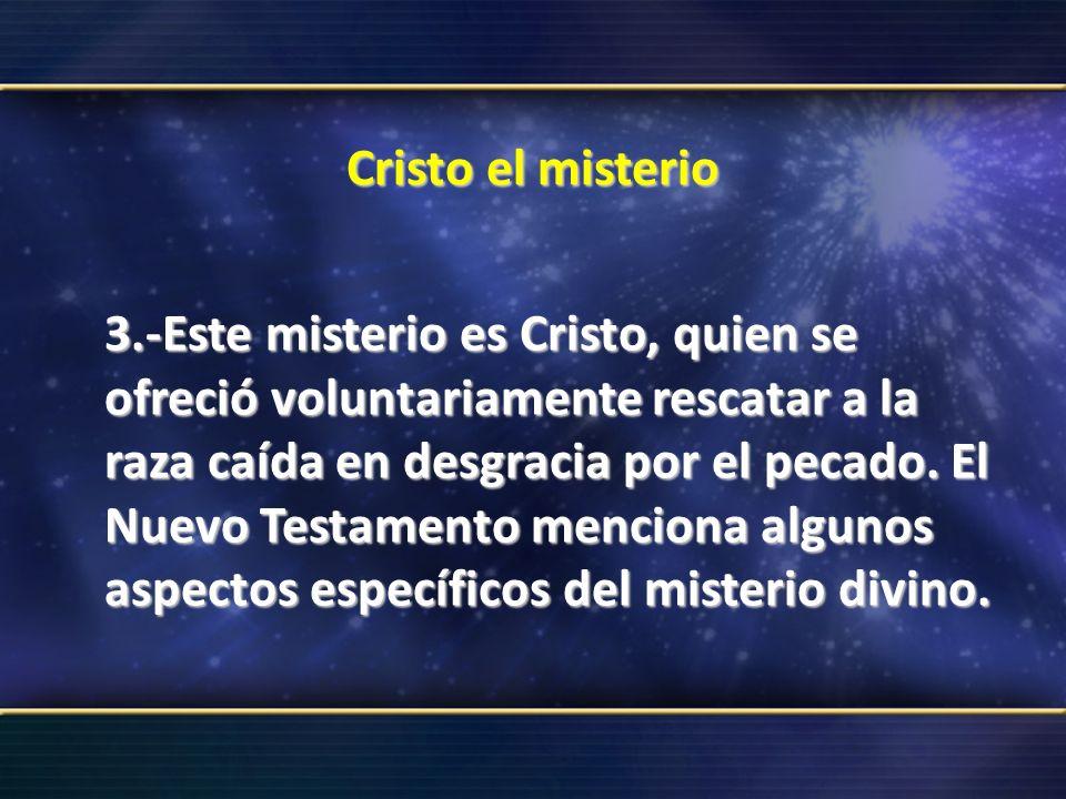Cristo el misterio 3.-Este misterio es Cristo, quien se ofreció voluntariamente rescatar a la raza caída en desgracia por el pecado. El Nuevo Testamen