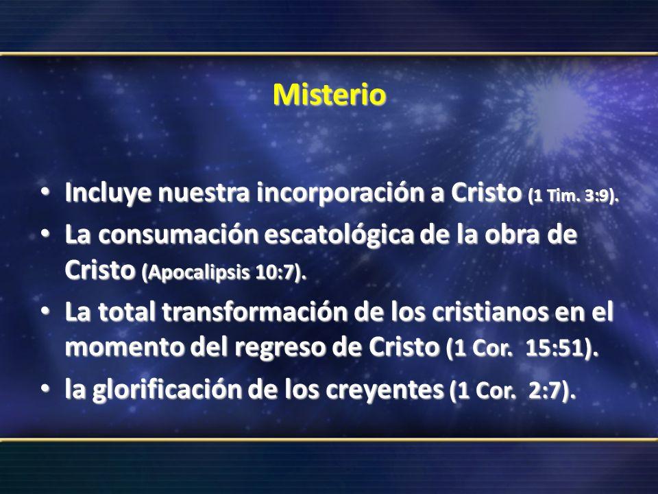 Misterio Incluye nuestra incorporación a Cristo (1 Tim. 3:9). Incluye nuestra incorporación a Cristo (1 Tim. 3:9). La consumación escatológica de la o