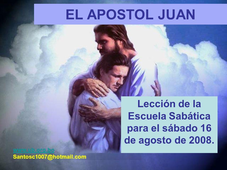 EL APOSTOL JUAN Lección de la Escuela Sabática para el sábado 16 de agosto de 2008. www.ub.org.bo Santosc1007@hotmail.com