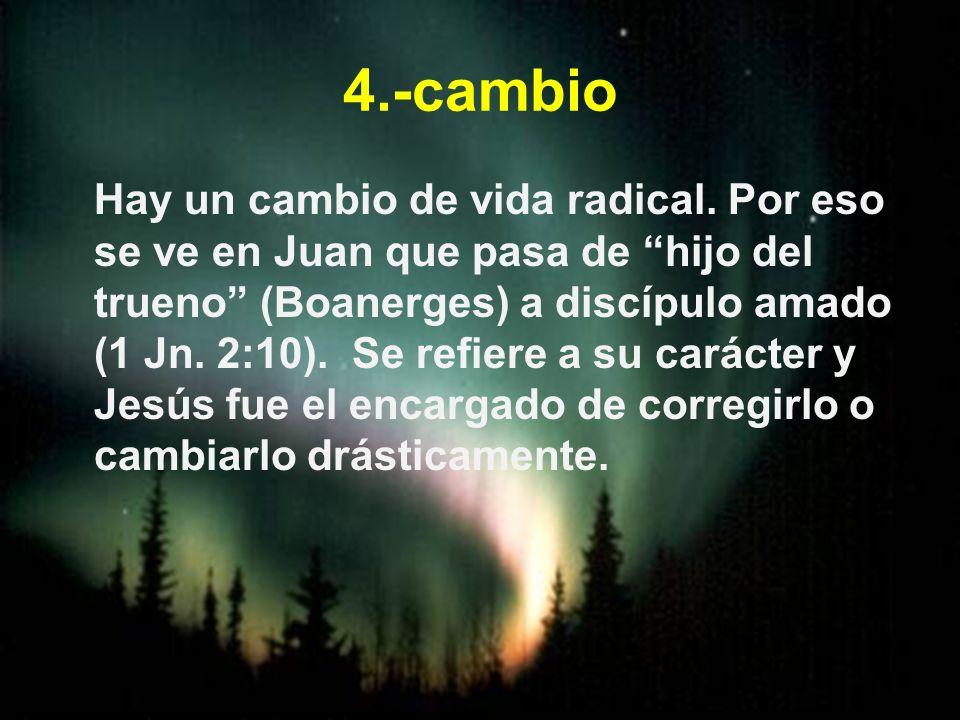 4.-cambio Hay un cambio de vida radical. Por eso se ve en Juan que pasa de hijo del trueno (Boanerges) a discípulo amado (1 Jn. 2:10). Se refiere a su