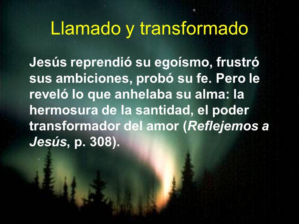 Llamado y transformado Jesús reprendió su egoísmo, frustró sus ambiciones, probó su fe. Pero le reveló lo que anhelaba su alma: la hermosura de la san