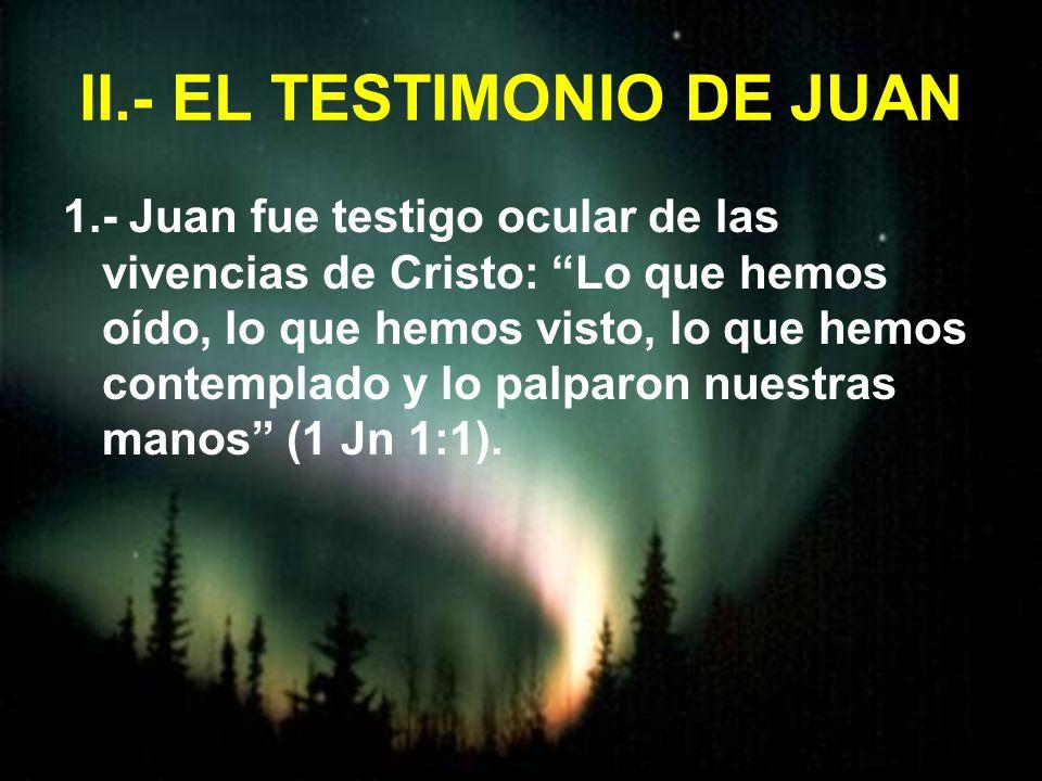 II.- EL TESTIMONIO DE JUAN 1.- Juan fue testigo ocular de las vivencias de Cristo: Lo que hemos oído, lo que hemos visto, lo que hemos contemplado y l