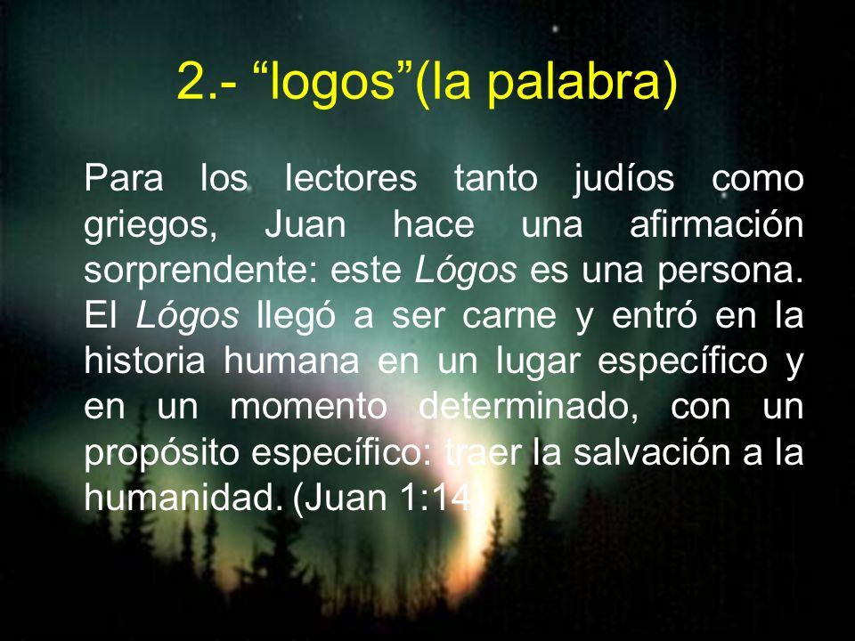 2.- logos(la palabra) Para los lectores tanto judíos como griegos, Juan hace una afirmación sorprendente: este Lógos es una persona. El Lógos llegó a