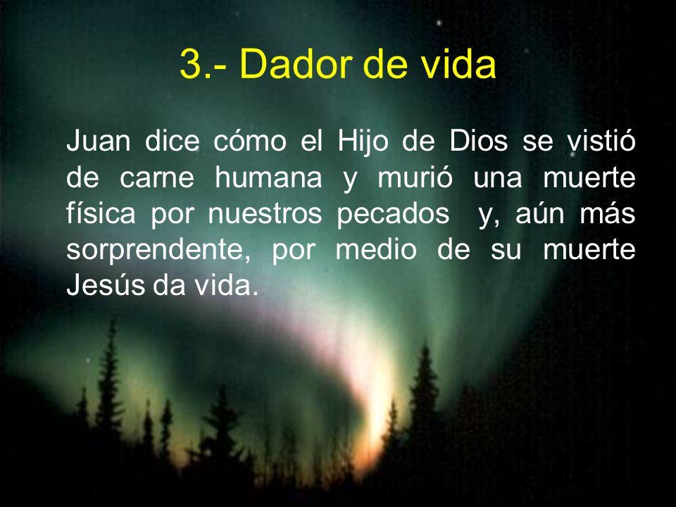 3.- Dador de vida Juan dice cómo el Hijo de Dios se vistió de carne humana y murió una muerte física por nuestros pecados y, aún más sorprendente, por