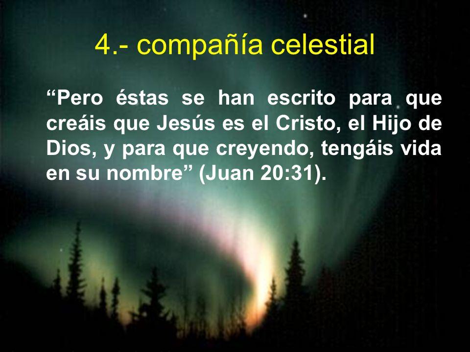 4.- compañía celestial Pero éstas se han escrito para que creáis que Jesús es el Cristo, el Hijo de Dios, y para que creyendo, tengáis vida en su nomb