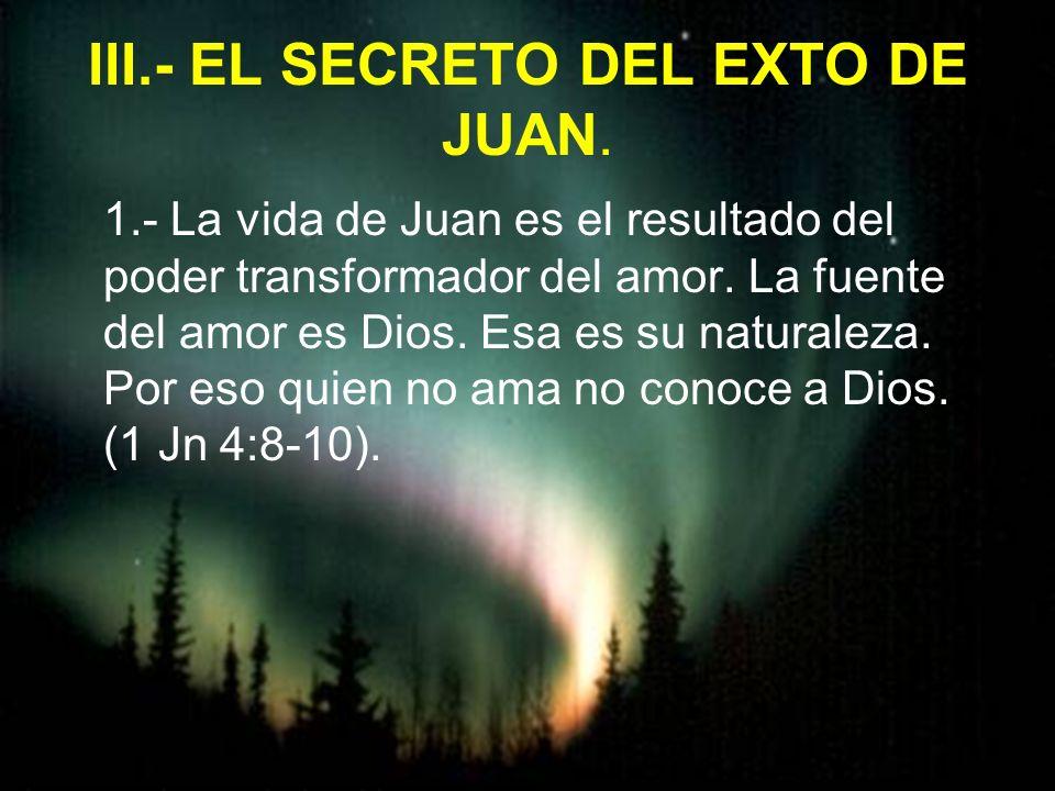 III.- EL SECRETO DEL EXTO DE JUAN. 1.- La vida de Juan es el resultado del poder transformador del amor. La fuente del amor es Dios. Esa es su natural
