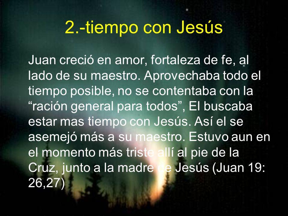 2.-tiempo con Jesús Juan creció en amor, fortaleza de fe, al lado de su maestro. Aprovechaba todo el tiempo posible, no se contentaba con la ración ge