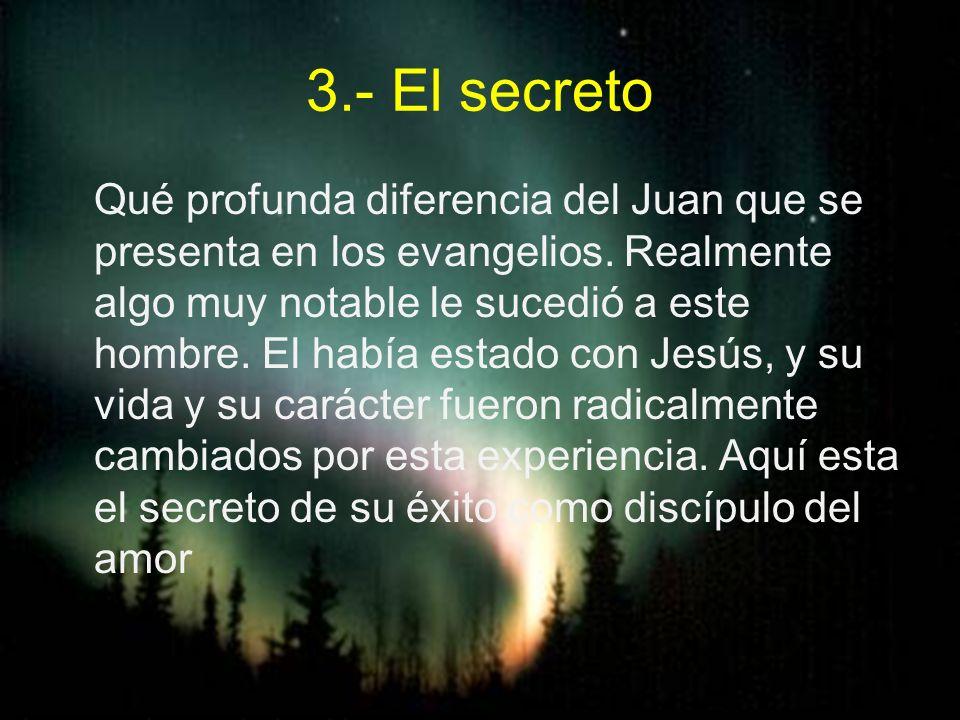 3.- El secreto Qué profunda diferencia del Juan que se presenta en los evangelios. Realmente algo muy notable le sucedió a este hombre. El había estad