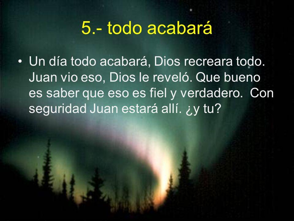 5.- todo acabará Un día todo acabará, Dios recreara todo. Juan vio eso, Dios le reveló. Que bueno es saber que eso es fiel y verdadero. Con seguridad