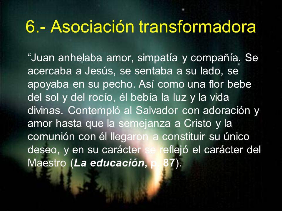 6.- Asociación transformadora Juan anhelaba amor, simpatía y compañía. Se acercaba a Jesús, se sentaba a su lado, se apoyaba en su pecho. Así como una