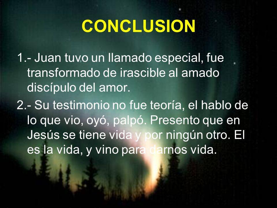 CONCLUSION 1.- Juan tuvo un llamado especial, fue transformado de irascible al amado discípulo del amor. 2.- Su testimonio no fue teoría, el hablo de