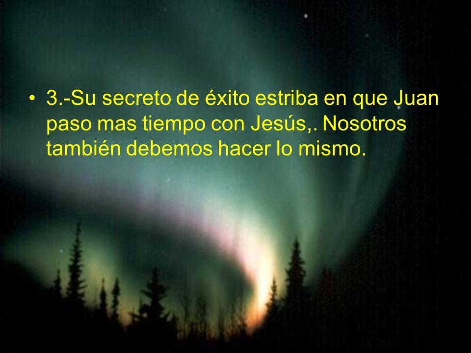 3.-Su secreto de éxito estriba en que Juan paso mas tiempo con Jesús,. Nosotros también debemos hacer lo mismo.