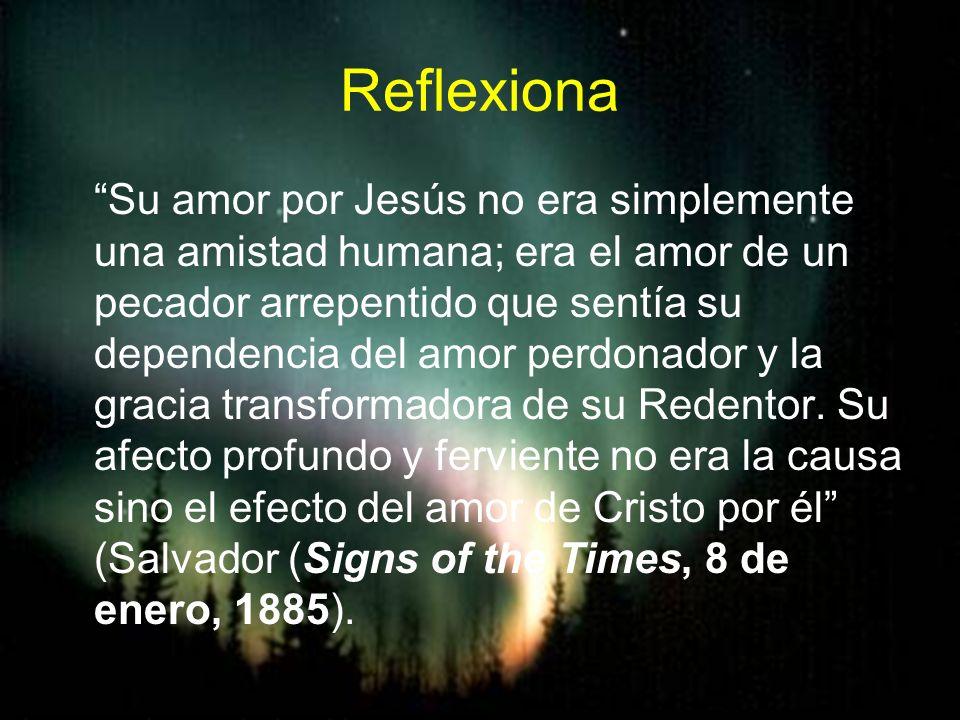 Reflexiona Su amor por Jesús no era simplemente una amistad humana; era el amor de un pecador arrepentido que sentía su dependencia del amor perdonado
