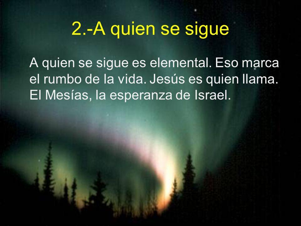2.-A quien se sigue A quien se sigue es elemental. Eso marca el rumbo de la vida. Jesús es quien llama. El Mesías, la esperanza de Israel.