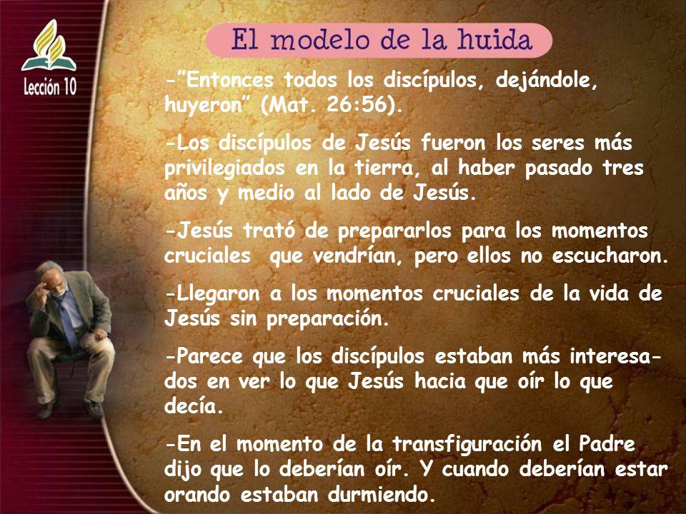 -Entonces todos los discípulos, dejándole, huyeron (Mat. 26:56). -Los discípulos de Jesús fueron los seres más privilegiados en la tierra, al haber pa