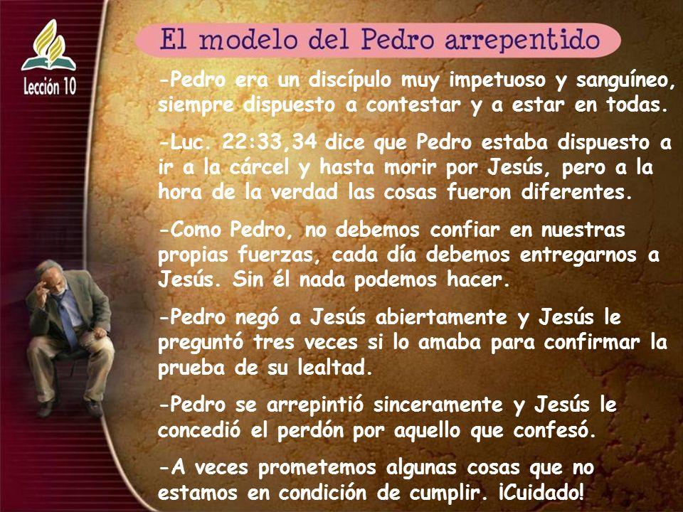 -Pedro era un discípulo muy impetuoso y sanguíneo, siempre dispuesto a contestar y a estar en todas. -Luc. 22:33,34 dice que Pedro estaba dispuesto a